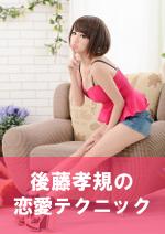 後藤孝規の恋愛テクニック